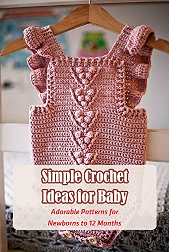 Simple Crochet Ideas for Baby: Adorable Patterns for Newborns to 12 Months: Cute Crochet Projects for Babies (English Edition)