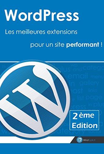 WordPress : Les meilleures extensions pour un site performant ! [2ème Edition]: Réaliser un site sous wordpress avec une sélection des meilleurs plugins (French Edition)
