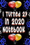I Turned 27 in 2020 Notebook: A special birthday Gift for Girls and Boys