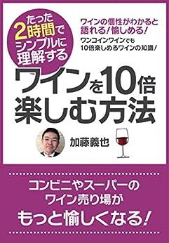 [加藤義也]のたった2時間でシンプルに理解する「ワインを10倍楽しむ方法」 たった2時間で理解するシリーズ