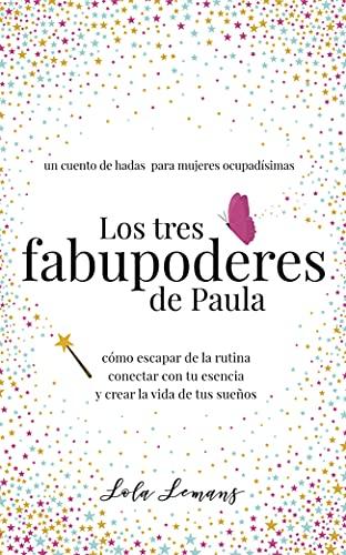 Los tres fabupoderes de Paula: un cuento de hadas para mujeres ocupadísimas: Cómo escapar de la rutina, conectar con tu esencia, y crear la vida de tus sueños (Spanish Edition)