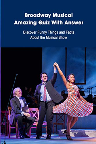 Broadway Musical Amazing Quiz With Answer: Discover Funny Things and Facts About the Musical Show: Broadway Musical Quiz Book (English Edition)
