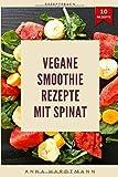 Vegane Smoothie Rezepte mit Spinat: Gesunde vegane und abwechslungsreiche Rezepte mit Spinat für jede Art von Veganer | ultimative Geschmacksexplosion mit grünen Smoothie Rezepten
