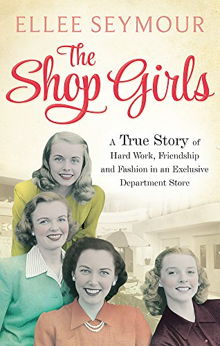 The Shop Girls: A True Story of Hard Work  Friendship and Fashion in an Exclusive 1950s Department Store