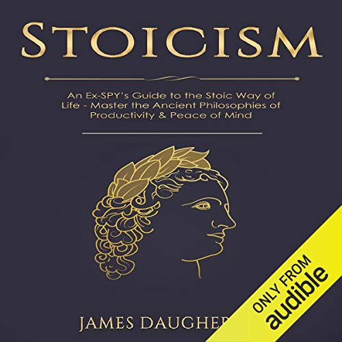 Stoicism: An Ex-SPY's Guide to the Stoic Way of Life - Master the Ancient Philosophies of Productivity & Peace of Mind  By  cover art