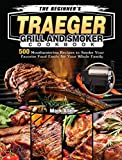 The Beginner's Traeger Grill and Smoker Cookbook: 500 Mouthwatering Recipes to Smoke Your Favorite Food Easily for Your Whole Family