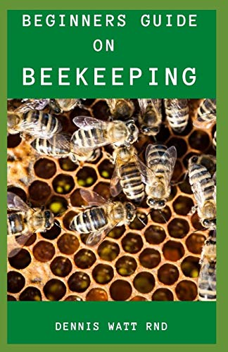 BEGINNERS'S GUIDE FOR BEE KEEPING: The Effective Guide To Raise Your First Bee colonies Excellently