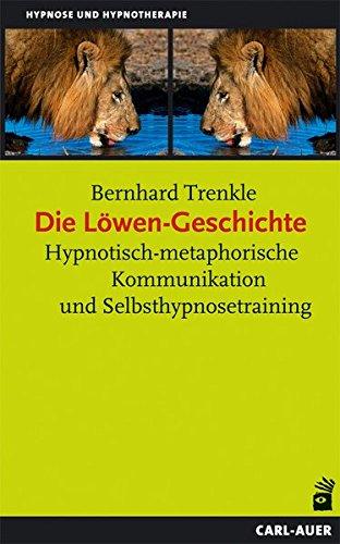 Die Löwen-Geschichte: Hypnotisch-metaphorische Kommunikation und Selbsthypnosetraining (Hypnose und Hypnotherapie)
