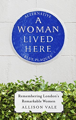 A Woman Lived Here: Alternative Blue Plaques, Remembering London's Remarkable Women by [Allison Vale]