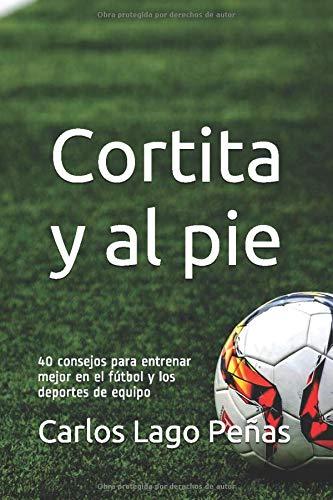 CORTITA Y AL PIE: 40 consejos para entrenar mejor en el fútbol y los deportes...
