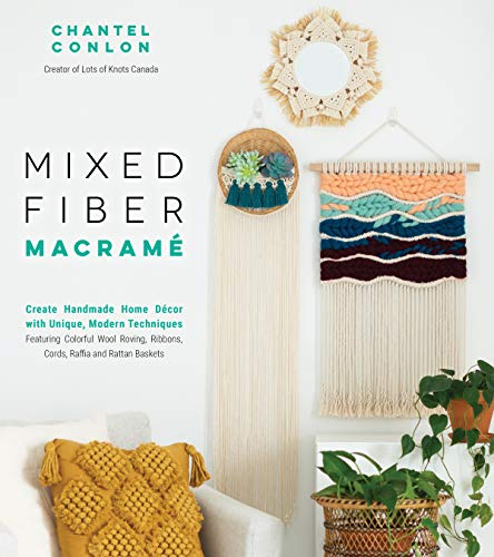 Mixed Fiber Macramé: Gorgeous Handmade Art Featuring Macraweaving, Weaving, Rattan Baskets and Colorful Yarn: Create Handmade Home Décor with Unique, ... Ribbons, Cords, Raffia and Rattan Baskets