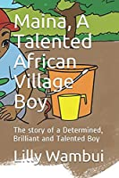 Maina, A Talented African Village Boy: The story of a Determined, Brilliant and Talented Boy