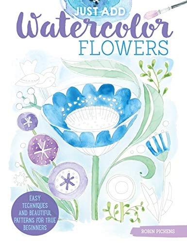 Just Add Watercolor Flowers: Easy Techniques and Beautiful Patterns for True Beginners (Design Originals) 8 Step-by-Step Skill-Building Projects with Tips & Tricks on Thick Perforated Watercolor Paper