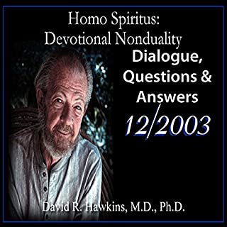 Homo Spiritus: Devotional Nonduality Series (Dialogue, Questions & Answers - December 2003)                   By:                                                                                                                                 David R. Hawkins M.D.                               Narrated by:                                                                                                                                 David R. Hawkins                      Length: 4 hrs and 45 mins     4 ratings     Overall 4.5