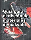 Guía para el diseño de materiales de calzado: La guía de los diseñadores de calzado para seleccionar y especificar materiales. (Cómo se hacen los zapatos)