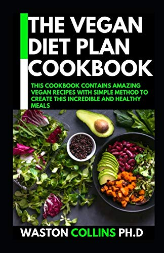 THE VEGAN DIET PLAN COOKBOOK: THIS COOKBOOK CONTAINS AMAZING VEGAN RECIPES WITH SIMPLE METHOD TO CREATE THIS INCREDIBLE AND HEALTHY MEALS