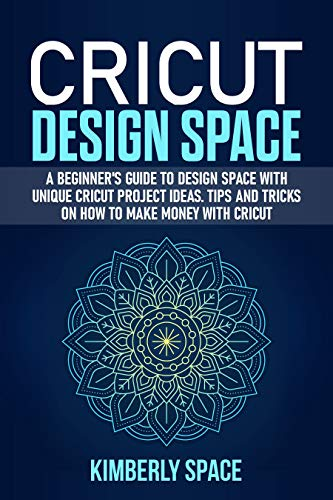 Cricut Design Space: A Beginner's Guide to Design Space with Unique Cricut Project Ideas. Tips and Tricks on How to Make Money with Cricut (English Edition)