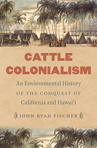 Cattle Colonialism: An Environmental History of the Conquest of California and Hawai'i (Flows, Migrations, and Exchanges)