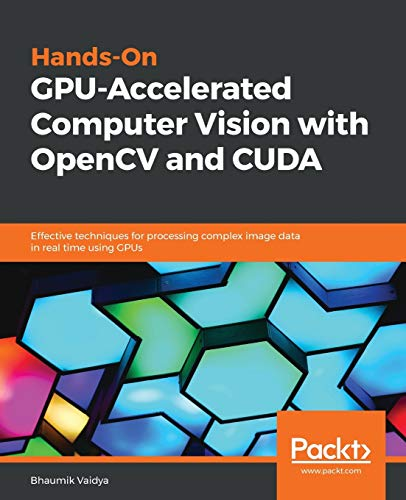 Hands-On GPU-Accelerated Computer Vision with OpenCV and CUDA: Effective techniques for processing complex image data in real time using GPUs