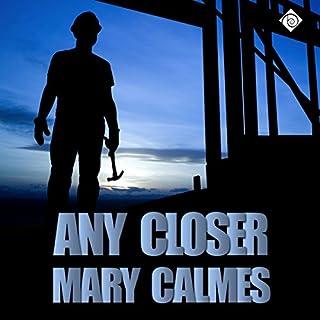 Any Closer                   Autor:                                                                                                                                 Mary Calmes                               Sprecher:                                                                                                                                 Greg Tremblay                      Spieldauer: 1 Std. und 51 Min.     4 Bewertungen     Gesamt 5,0