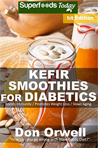 Kefir Smoothies for Diabetics: Over 35 Kefir Smoothies for Diabetics, Quick & Easy Gluten Free Low Cholesterol Whole Foods Blender Recipes full of Antioxidants ... Natural Weight Loss Transformation Book 1) by [Don Orwell]