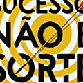 Sucesso não é sorte: Seis passos simples para atingir qualquer objetivo