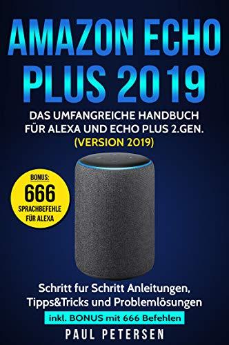 Amazon Echo Plus 2019: Das umfangreiche Handbuch für Alexa und Echo Plus 2.Gen. (Version 2019) - Schritt für Schritt Anleitungen, Tipps&Tricks und Problemlösungen inkl. Bonus mit 666 Befehlen