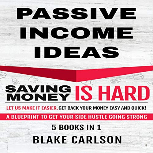 Passive Income Ideas: 5 Books in 1 - Saving Money Is Hard, Let Us Make It Easier. Get Back Your Money Easy and Quick!: A Blueprint to Get Your Side Hustle Going Strong