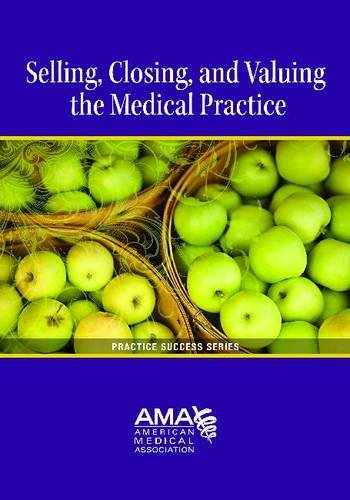 Download Selling, Closing, and Valuing the Medical Practice (Practice Success) 1603596070