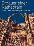 Erbauer einer Kathedrale: 1000 Jahre Straßburger Münster