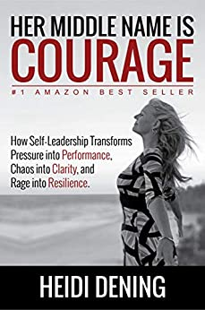 Her Middle Name Is Courage: How Self-Leadership Transforms Pressure Into Performance, Chaos Into Clarity, And Rage Into Resilience by [Heidi Dening]
