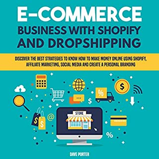 E-Commerce Business with Shopify and Dropshipping: Discover the Best Strategies to Know How to Make Money Online Using Shopify, Affiliate Marketing, Social Media and Create a Personal Branding                   By:                                                                                                                                 Dave Porter                               Narrated by:                                                                                                                                 Scott Clem                      Length: 6 hrs and 13 mins     Not rated yet     Overall 0.0