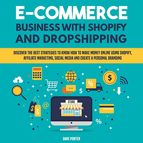 E-Commerce Business with Shopify and Dropshipping: Discover the Best Strategies to Know How to Make Money Online Using Shopify, Affiliate Marketing, Social Media and Create a Personal Branding audiobook cover art