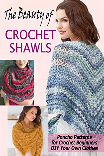 The Beauty of Crochet Shawls: Poncho Patterns for Crochet Beginners DIY Your Own Clothes