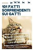101 fatti sorprendenti sui gatti: + tanti consigli per capirli e aver cura di loro! (Chi l'avrebbe detto)
