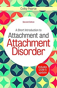 A Short Introduction to Attachment and Attachment Disorder, Second Edition by [Colby Pearce]