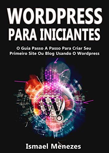 Wordpress Para Iniciantes: O Guia Passo A Passo Para Criar Seu Primeiro Site Ou Blog Usando O WordPress