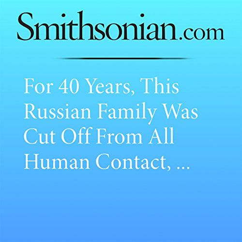 For 40 Years, This Russian Family Was Cut Off From All Human Contact, Unaware of World War II audiobook cover art