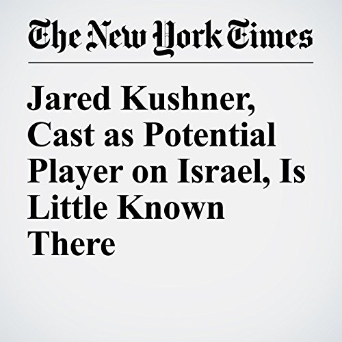 Jared Kushner, Cast as Potential Player on Israel, Is Little Known There cover art