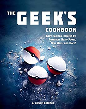 The Geek s Cookbook  Easy Recipes Inspired by Pokémon Harry Potter Star Wars and More!