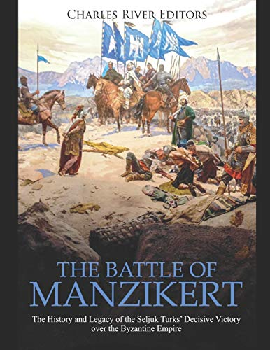 The Battle of Manzikert: The History and Legacy of the Seljuk Turks' Decisive Victory over the Byzantine Empire