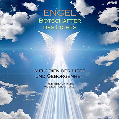 ENGEL - Botschafter des Lichts (Engelsmusik/Engelsklänge): Melodien der Liebe und Geborgenheit. Heilende Symphonien aus einer höheren Welt