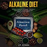 Alkaline Diet: Ultimate Guide for Beginners: Naturally Lose Weight, Reverse Disease and Gain Unlimited Energy
