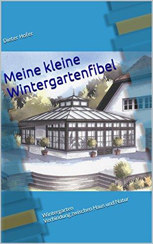 Meine kleine Wintergartenfibel: Wintergarten Verbindung zwischen Haus und Natur