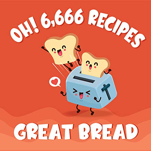 Oh! 6,666 Great Bread Recipes: Best-ever Bread Cookbook for Beginners (Oh! Cookbook)