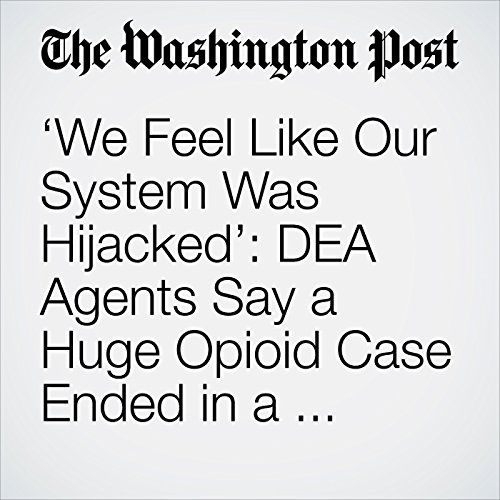 'We Feel Like Our System Was Hijacked': DEA Agents Say a Huge Opioid Case Ended in a Whimper copertina