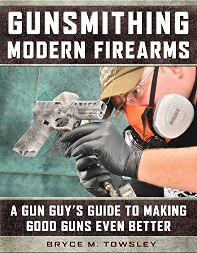 Gunsmithing Modern Firearms: A Gun Guy s Guide to Making Good Guns Even Better