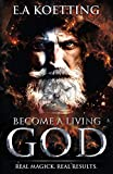 Become A Living God: Real Magick. Real Results. (The Complete Works of E.A. Koetting)