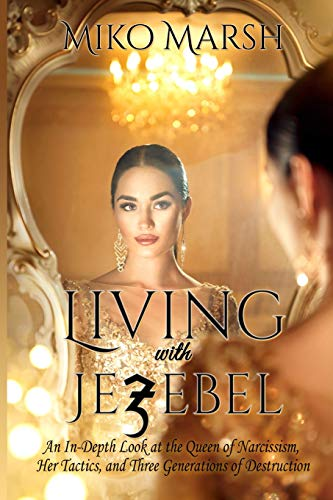 Book: Living with Jezebel - An In-Depth Look at the Queen of Narcissism, Her Tactics, and Three Generations of Destruction by Miko Marsh