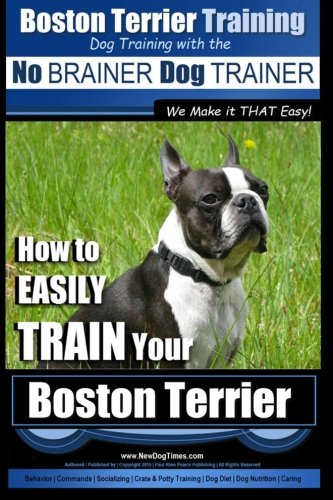 Boston Terrier Training | Dog Training with the  No BRAINER Dog TRAINER ~ We Make it THAT Easy!: How to EASILY TRAIN Your Boston Terrier (Volume 1)